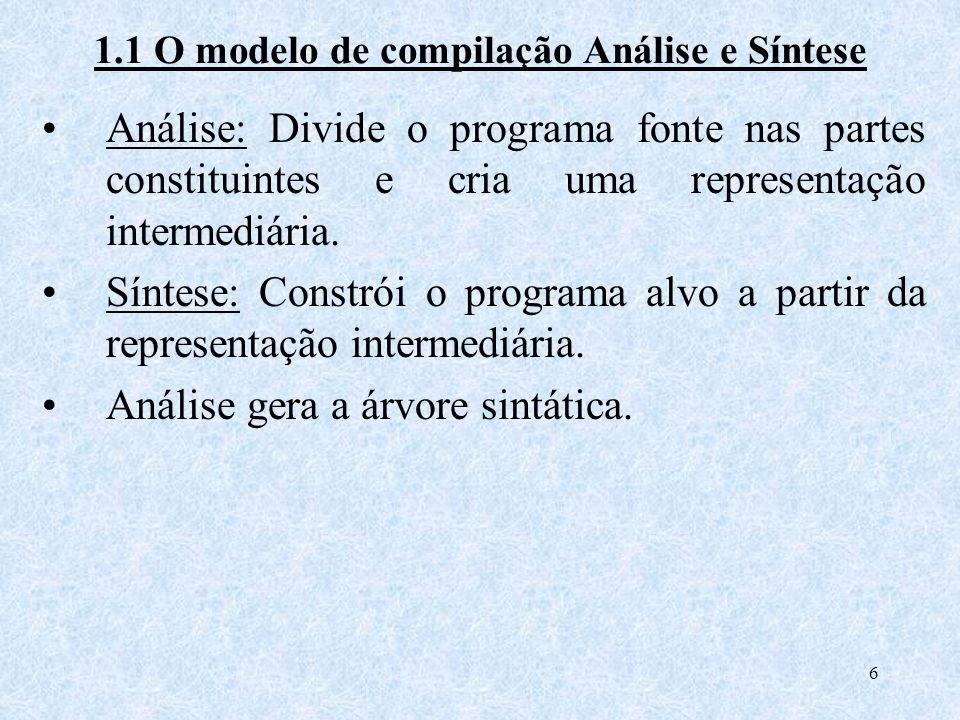 6 1.1 O modelo de compilação Análise e Síntese Análise: Divide o programa fonte nas partes constituintes e cria uma representação intermediária. Sínte