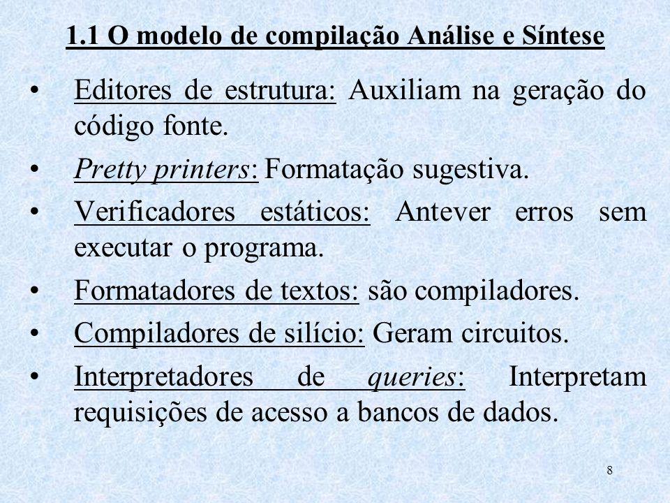 8 1.1 O modelo de compilação Análise e Síntese Editores de estrutura: Auxiliam na geração do código fonte. Pretty printers: Formatação sugestiva. Veri