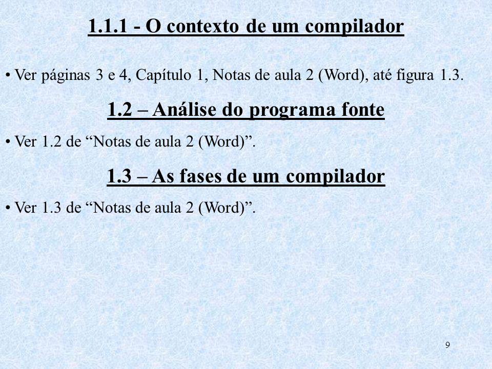 9 1.1.1 - O contexto de um compilador Ver páginas 3 e 4, Capítulo 1, Notas de aula 2 (Word), até figura 1.3. 1.2 – Análise do programa fonte Ver 1.2 d