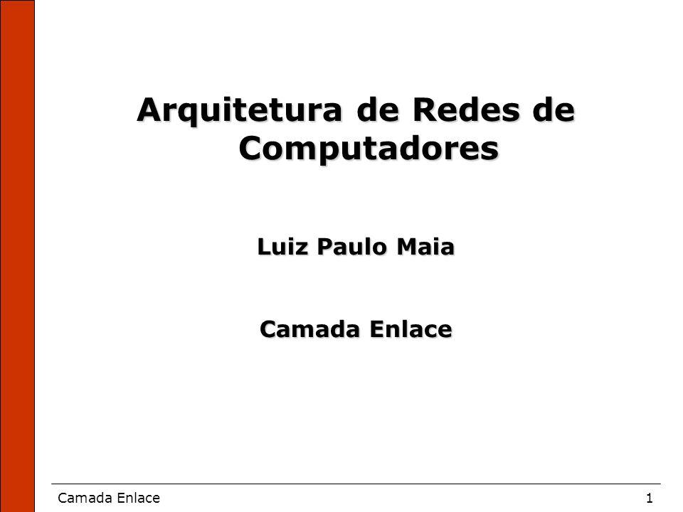 Camada Enlace1 Arquitetura de Redes de Computadores Luiz Paulo Maia Camada Enlace