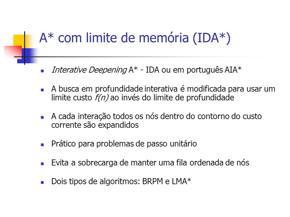 A* com limite de memória (IDA*) Interative Deepening A* - IDA ou em português AIA* A busca em profundidade interativa é modificada para usar um limite