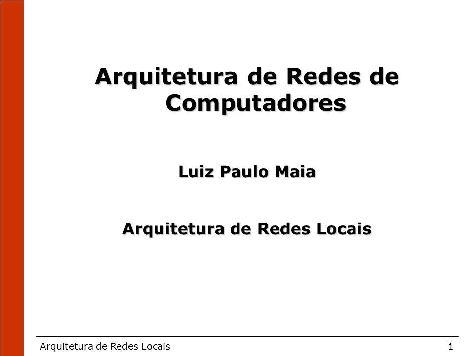 Arquitetura de Redes Locais1 Arquitetura de Redes de Computadores Luiz Paulo Maia Arquitetura de Redes Locais