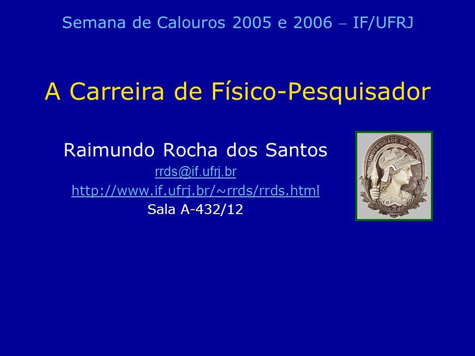 A Carreira de Físico-Pesquisador Raimundo Rocha dos Santos rrds@if.ufrj.br http://www.if.ufrj.br/~rrds/rrds.html Sala A-432/12 Semana de Calouros 2005