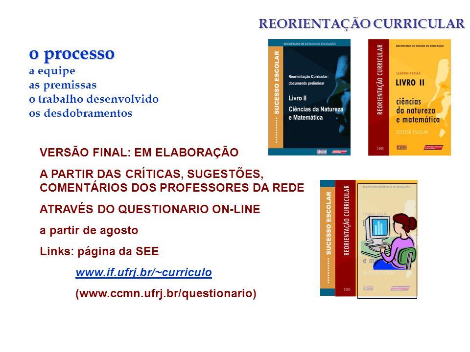 REORIENTAÇÃO CURRICULAR o processo a equipe as premissas o trabalho desenvolvido os desdobramentos VERSÃO FINAL: EM ELABORAÇÃO A PARTIR DAS CRÍTICAS, SUGESTÕES, COMENTÁRIOS DOS PROFESSORES DA REDE ATRAVÉS DO QUESTIONARIO ON-LINE a partir de agosto Links: página da SEE www.if.ufrj.br/~curriculo (www.ccmn.ufrj.br/questionario)