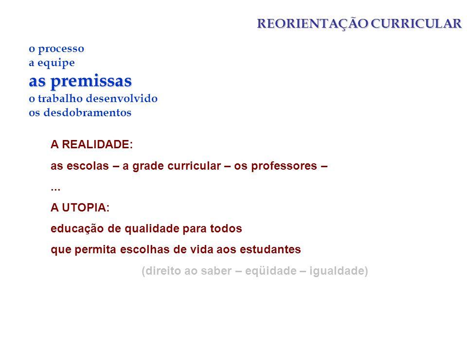 REORIENTAÇÃO CURRICULAR o processo a equipe as premissas o trabalho desenvolvido os desdobramentos A REALIDADE: as escolas – a grade curricular – os professores –...