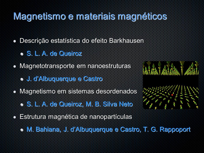 Magnetismo e materiais magnéticos Descrição estatística do efeito Barkhausen S. L. A. de Queiroz Magnetotransporte em nanoestruturas J. dAlbuquerque e