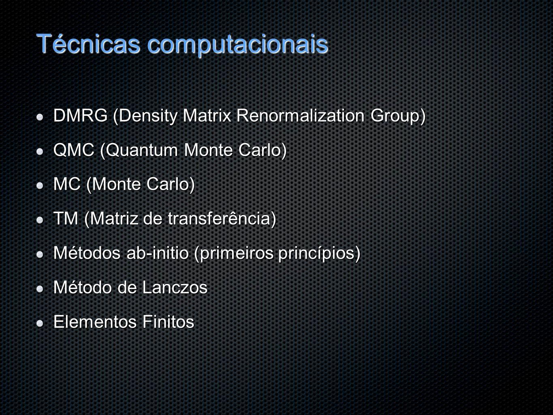 Técnicas computacionais DMRG (Density Matrix Renormalization Group) QMC (Quantum Monte Carlo) MC (Monte Carlo) TM (Matriz de transferência) Métodos ab