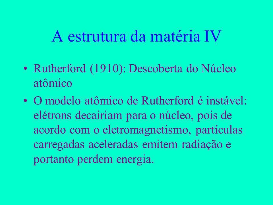 A estrutura da matéria IV Rutherford (1910): Descoberta do Núcleo atômico O modelo atômico de Rutherford é instável: elétrons decairiam para o núcleo, pois de acordo com o eletromagnetismo, partículas carregadas aceleradas emitem radiação e portanto perdem energia.