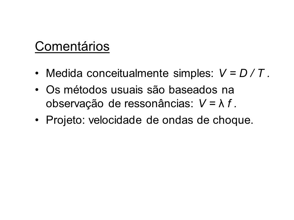 Comentários Medida conceitualmente simples: V = D / T. Os métodos usuais são baseados na observação de ressonâncias: V = λ f. Projeto: velocidade de o