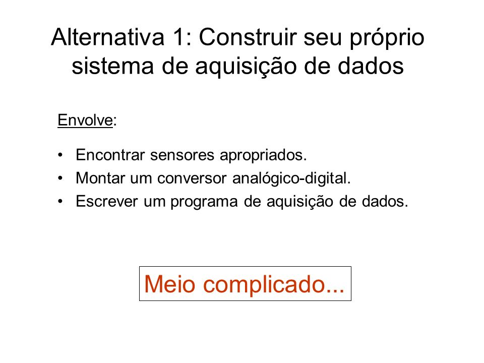 Alternativa 1: Construir seu próprio sistema de aquisição de dados Envolve: Encontrar sensores apropriados. Montar um conversor analógico-digital. Esc