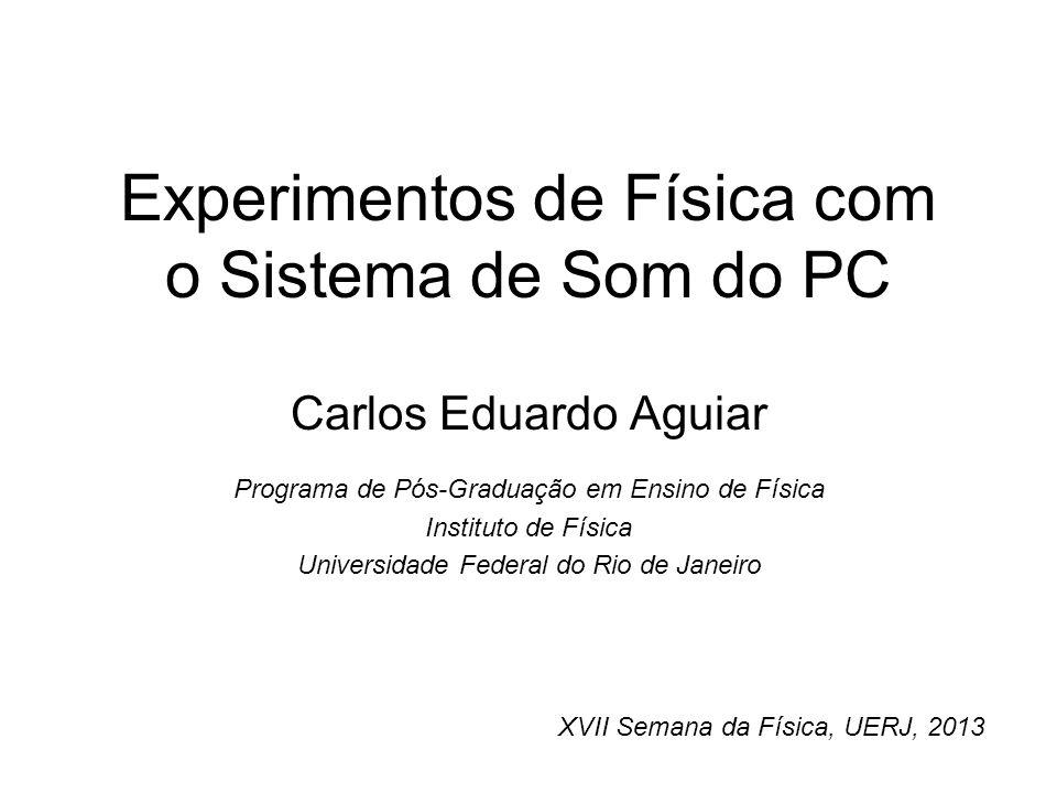 Experimentos de Física com o Sistema de Som do PC Carlos Eduardo Aguiar Programa de Pós-Graduação em Ensino de Física Instituto de Física Universidade