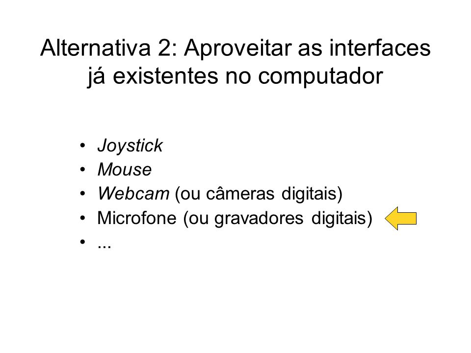Alternativa 2: Aproveitar as interfaces já existentes no computador Joystick Mouse Webcam (ou câmeras digitais) Microfone (ou gravadores digitais)...