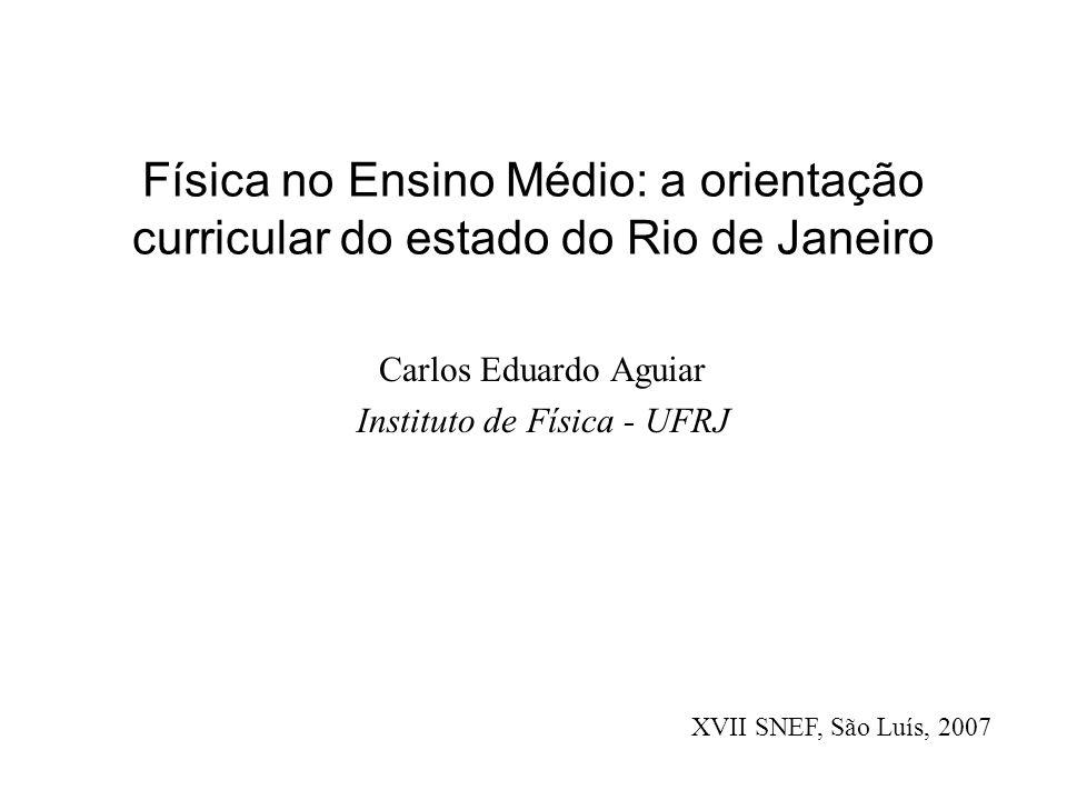 Física no Ensino Médio: a orientação curricular do estado do Rio de Janeiro Carlos Eduardo Aguiar Instituto de Física - UFRJ XVII SNEF, São Luís, 2007