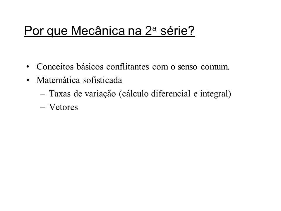 Por que Mecânica na 2 a série? Conceitos básicos conflitantes com o senso comum. Matemática sofisticada –Taxas de variação (cálculo diferencial e inte