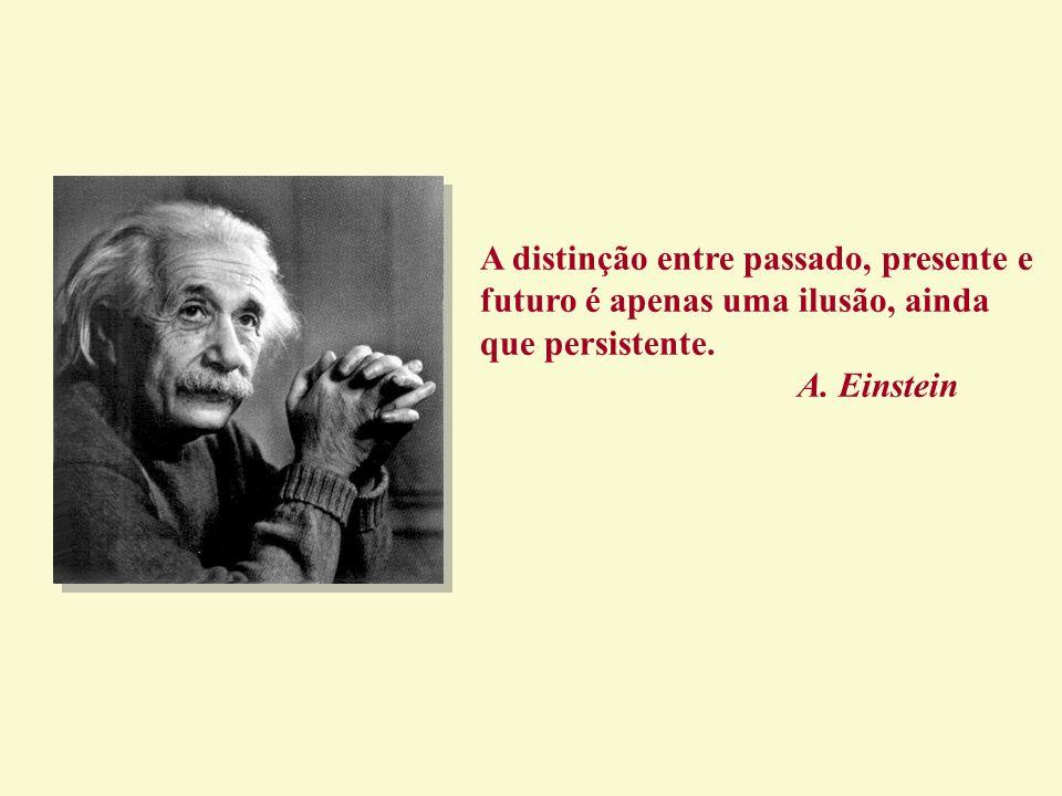 A distinção entre passado, presente e futuro é apenas uma ilusão, ainda que persistente. A. Einstein