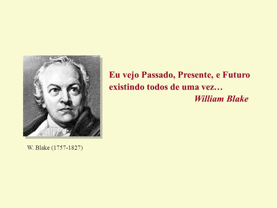 Eu vejo Passado, Presente, e Futuro existindo todos de uma vez… William Blake W. Blake (1757-1827)