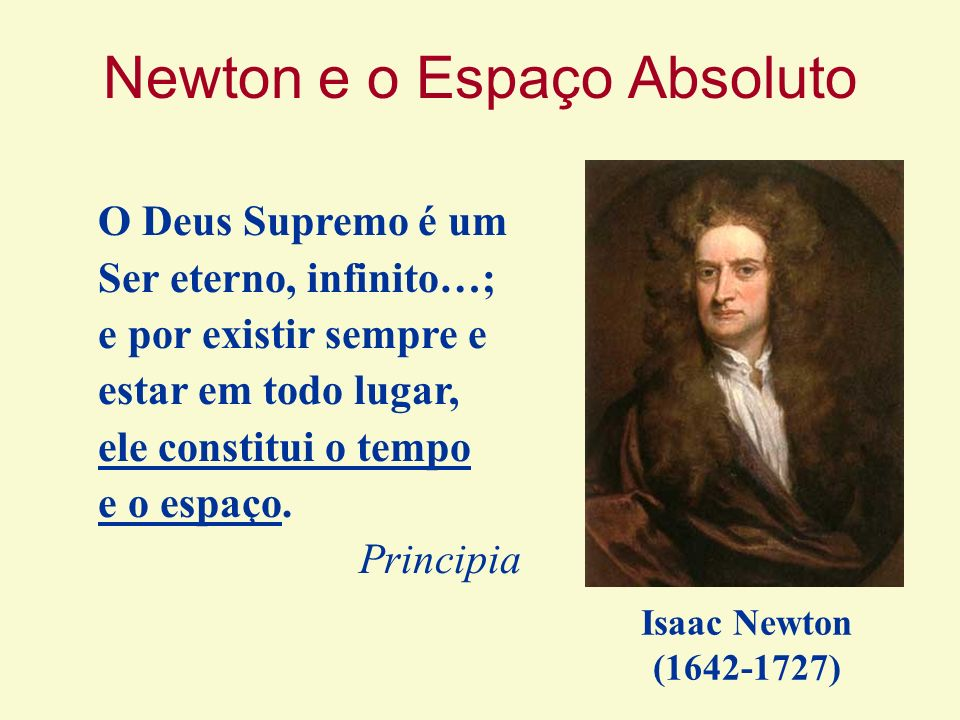 Newton e o Espaço Absoluto O Deus Supremo é um Ser eterno, infinito…; e por existir sempre e estar em todo lugar, ele constitui o tempo e o espaço. Pr