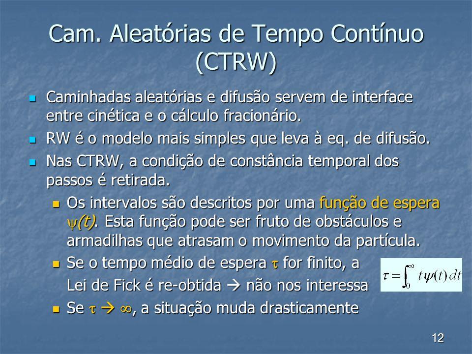 12 Cam. Aleatórias de Tempo Contínuo (CTRW) Caminhadas aleatórias e difusão servem de interface entre cinética e o cálculo fracionário. Caminhadas ale