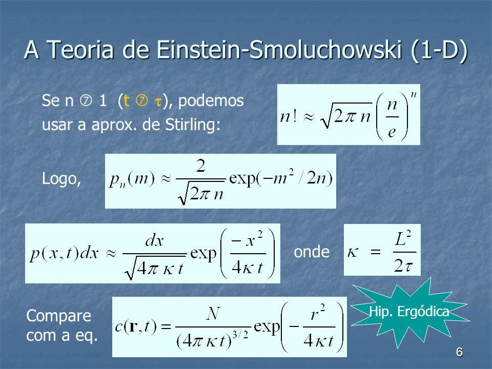 6 A Teoria de Einstein-Smoluchowski (1-D) Se n 1 (t ), podemos usar a aprox. de Stirling: Logo, onde Compare com a eq. Hip. Ergódica