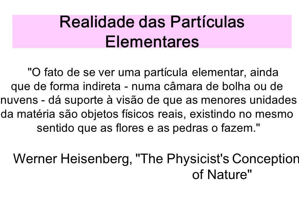 Realidade das Partículas Elementares O fato de se ver uma partícula elementar, ainda que de forma indireta - numa câmara de bolha ou de nuvens - dá suporte à visão de que as menores unidades da matéria são objetos físicos reais, existindo no mesmo sentido que as flores e as pedras o fazem. Werner Heisenberg, The Physicist s Conception of Nature