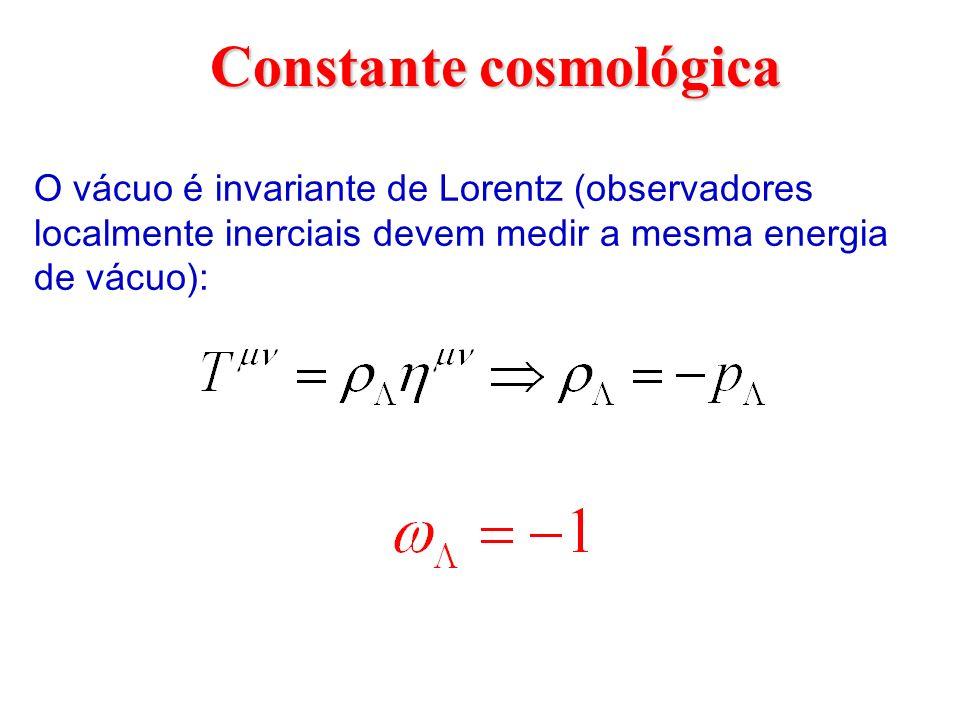 Constante cosmológica O vácuo é invariante de Lorentz (observadores localmente inerciais devem medir a mesma energia de vácuo):