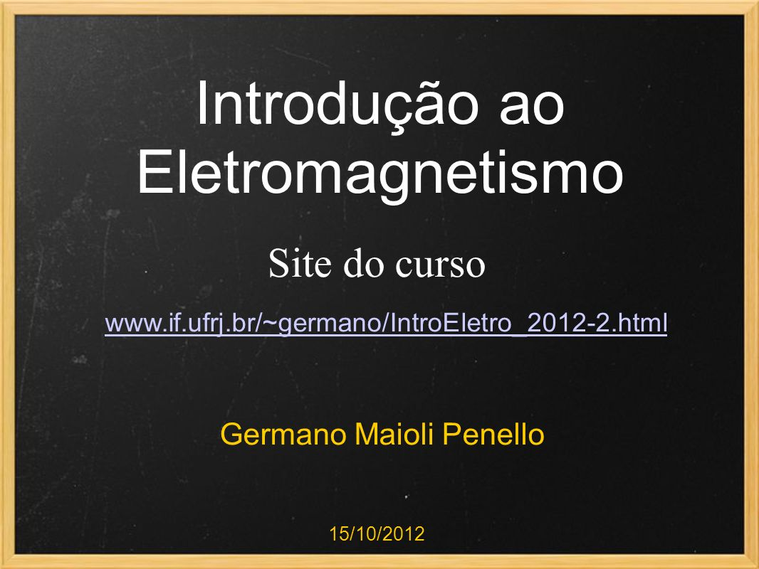 Introdução ao Eletromagnetismo Germano Maioli Penello 15/10/2012 Site do curso www.if.ufrj.br/~germano/IntroEletro_2012-2.html