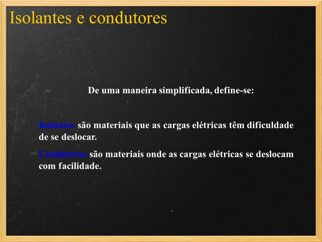 De uma maneira simplificada, define-se: Isolantes são materiais que as cargas elétricas têm dificuldade de se deslocar. Condutores são materiais onde