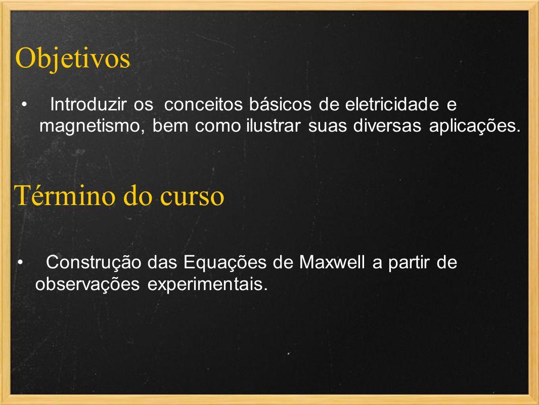 Término do curso Construção das Equações de Maxwell a partir de observações experimentais. Introduzir os conceitos básicos de eletricidade e magnetism