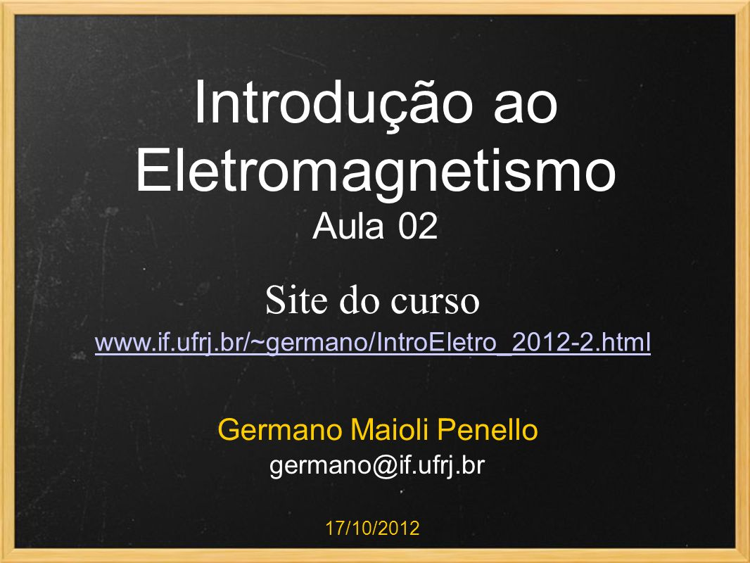 Introdução ao Eletromagnetismo Aula 02 Germano Maioli Penello 17/10/2012 Site do curso www.if.ufrj.br/~germano/IntroEletro_2012-2.html germano@if.ufrj