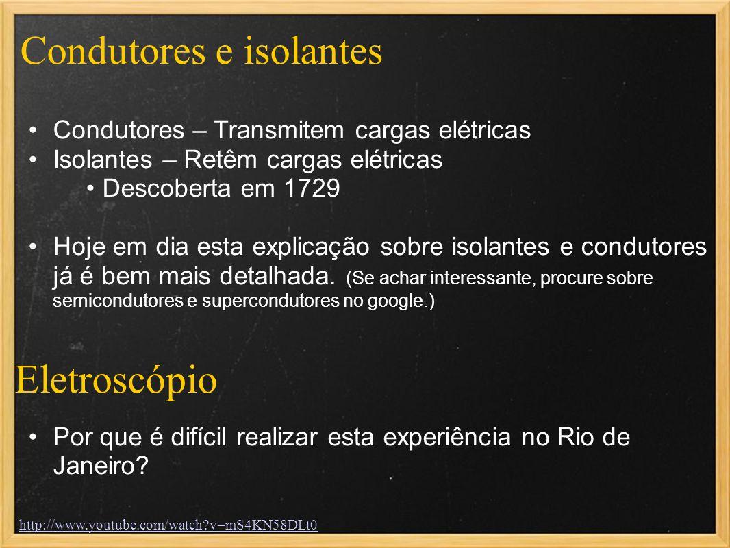 Condutores e isolantes Condutores – Transmitem cargas elétricas Isolantes – Retêm cargas elétricas Descoberta em 1729 Hoje em dia esta explicação sobr