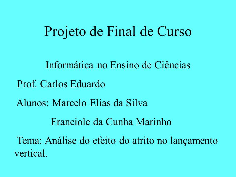 Projeto de Final de Curso Informática no Ensino de Ciências Prof. Carlos Eduardo Alunos: Marcelo Elias da Silva Franciole da Cunha Marinho Tema: Análi