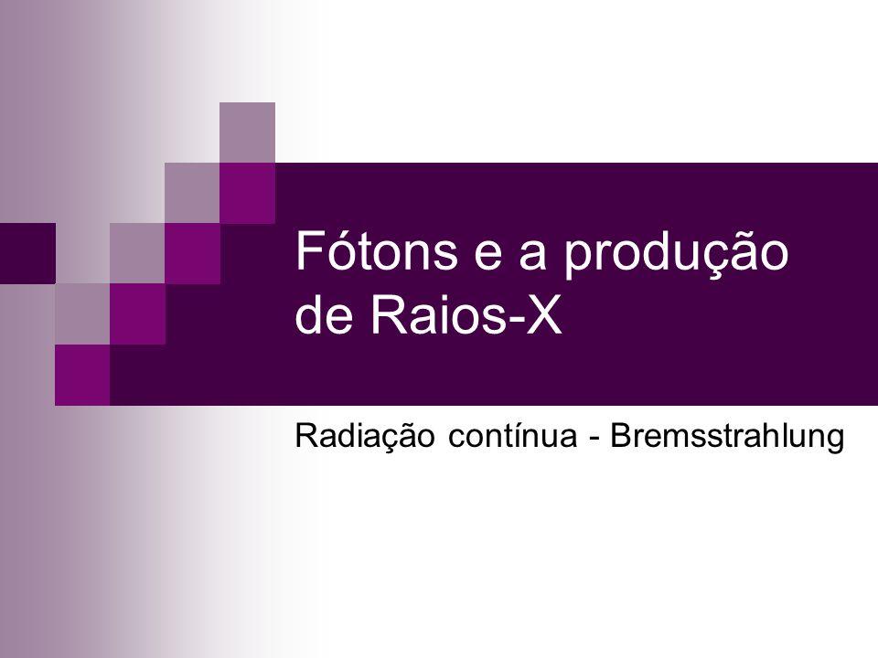 Fótons e a produção de Raios-X Radiação contínua - Bremsstrahlung
