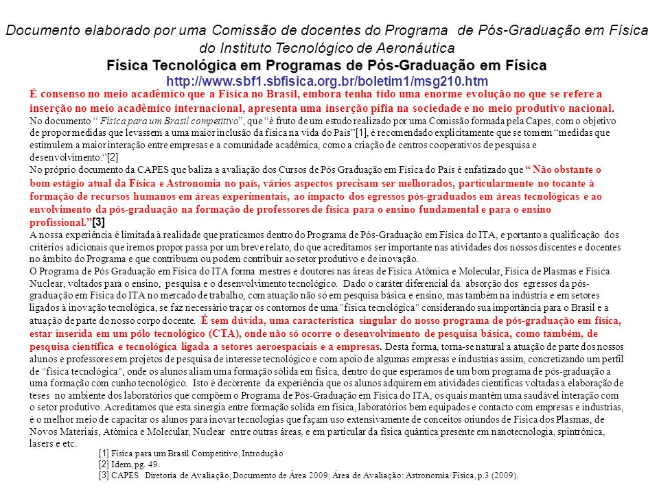 Física Tecnológica em Programas de Pós-Graduação em Física Documento elaborado por uma Comissão de docentes do Programa de Pós-Graduação em Física do Instituto Tecnológico de Aeronáutica Física Tecnológica em Programas de Pós-Graduação em Física http://www.sbf1.sbfisica.org.br/boletim1/msg210.htm É consenso no meio acadêmico que a Física no Brasil, embora tenha tido uma enorme evolução no que se refere a inserção no meio acadêmico internacional, apresenta uma inserção pífia na sociedade e no meio produtivo nacional.