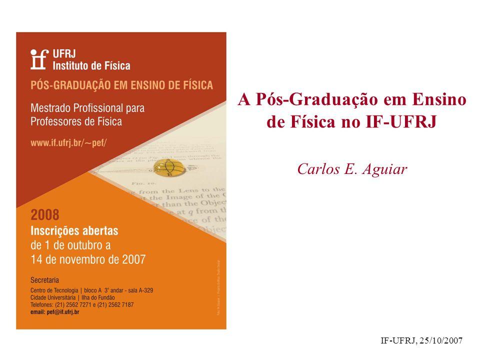 A Pós-Graduação em Ensino de Física no IF-UFRJ Carlos E. Aguiar IF-UFRJ, 25/10/2007