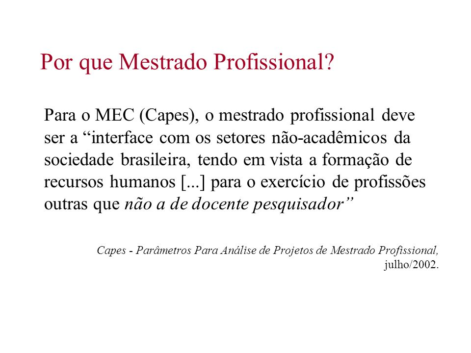 Por que Mestrado Profissional? Para o MEC (Capes), o mestrado profissional deve ser a interface com os setores não-acadêmicos da sociedade brasileira,