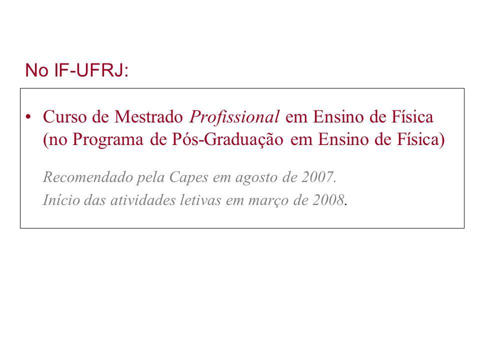 No IF-UFRJ: Curso de Mestrado Profissional em Ensino de Física (no Programa de Pós-Graduação em Ensino de Física) Recomendado pela Capes em agosto de