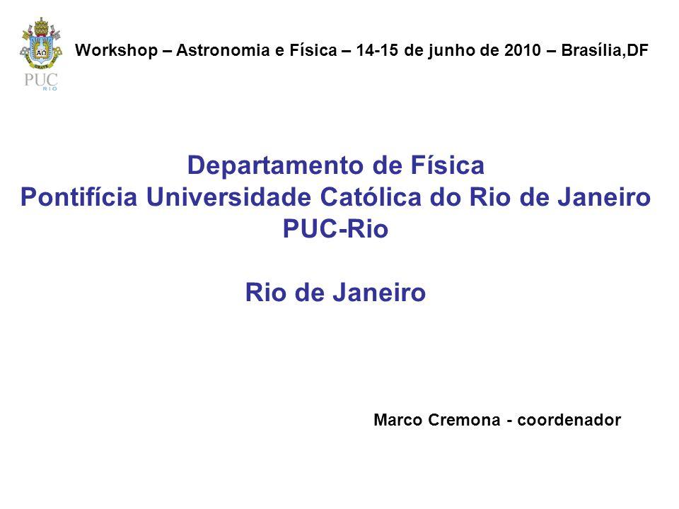 Departamento de Física Pontifícia Universidade Católica do Rio de Janeiro PUC-Rio Rio de Janeiro Marco Cremona - coordenador Workshop – Astronomia e F