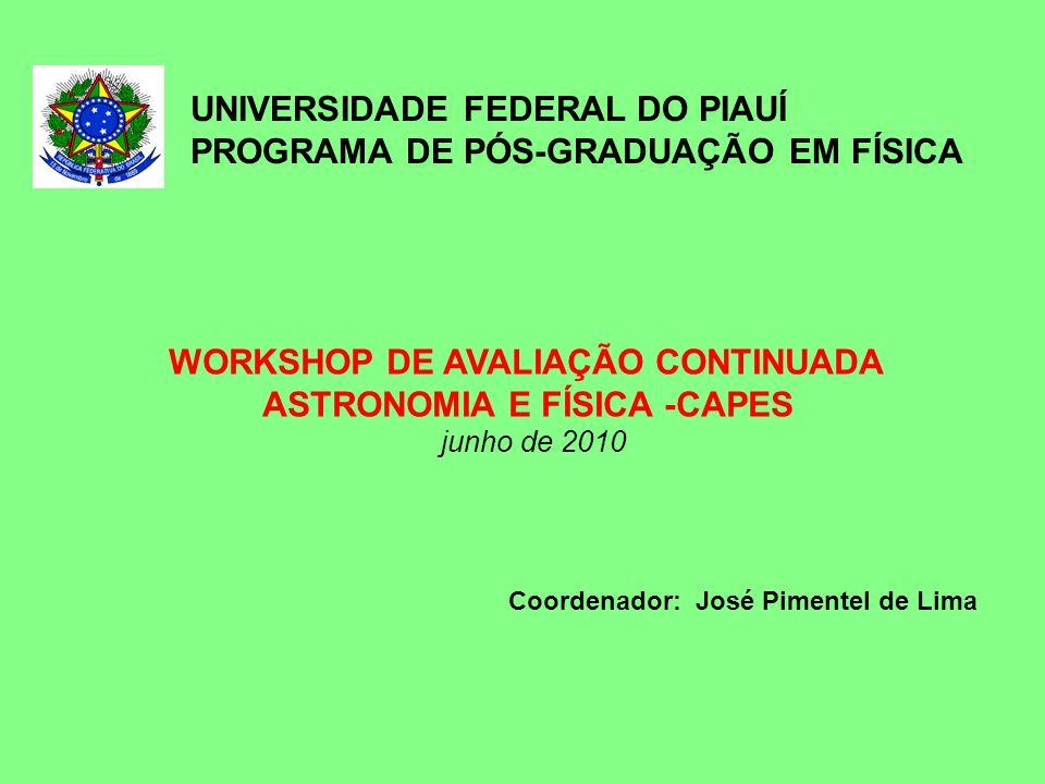 WORKSHOP DE AVALIAÇÃO CONTINUADA ASTRONOMIA E FÍSICA -CAPES junho de 2010 UNIVERSIDADE FEDERAL DO PIAUÍ PROGRAMA DE PÓS-GRADUAÇÃO EM FÍSICA Coordenado
