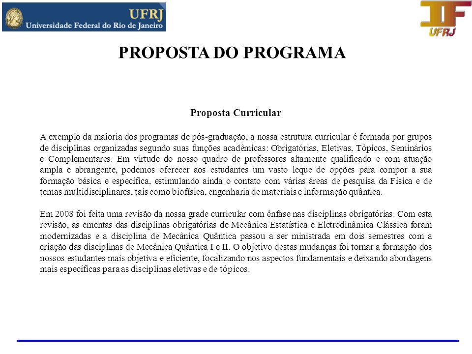 PROPOSTA DO PROGRAMA Proposta Curricular Disciplinas Obrigatórias MECÂNICA ESTATÍSTICA (FIW 701/801) - 4 créditos MECÂNICA QUÂNTICA I (FIW 702/802) - 4 créditos MECÂNICA QUÂNTICA II (FIW 743/843) - 4 créditos ELETRODINÂMICA CLÁSSICA (FIW 704/804) - 4 créditos PRÁTICA DE ENSINO A (FIW 740/840) - 1 crédito As ementas podem ser obtidas em nosso Website: http://www.if.ufrj.br/~pos/ementa.html