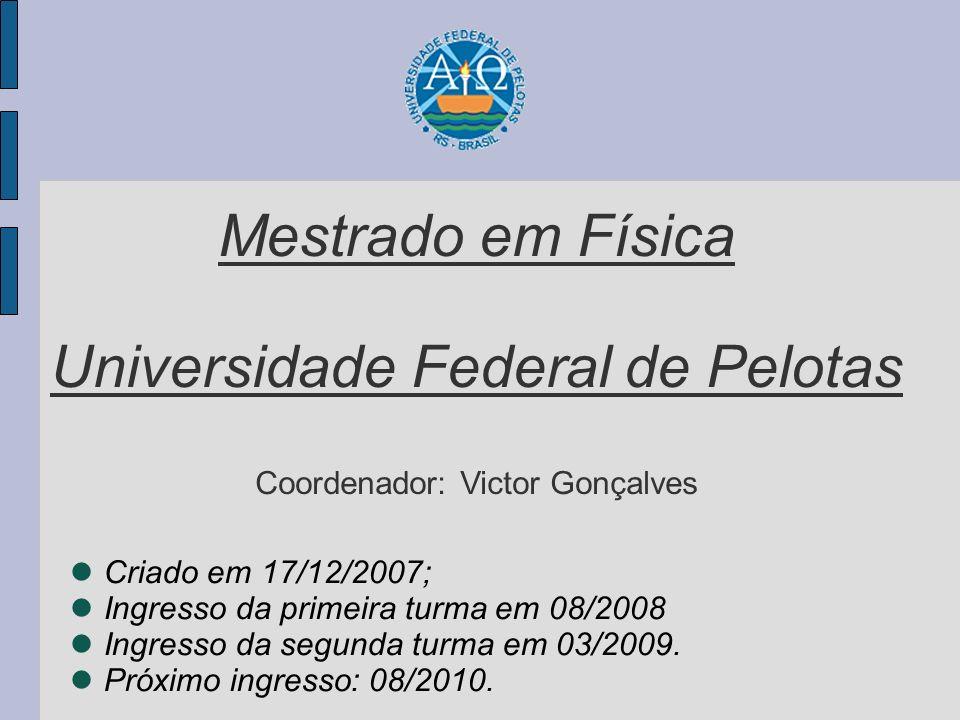Mestrado em Física Universidade Federal de Pelotas Coordenador: Victor Gonçalves Criado em 17/12/2007; Ingresso da primeira turma em 08/2008 Ingresso