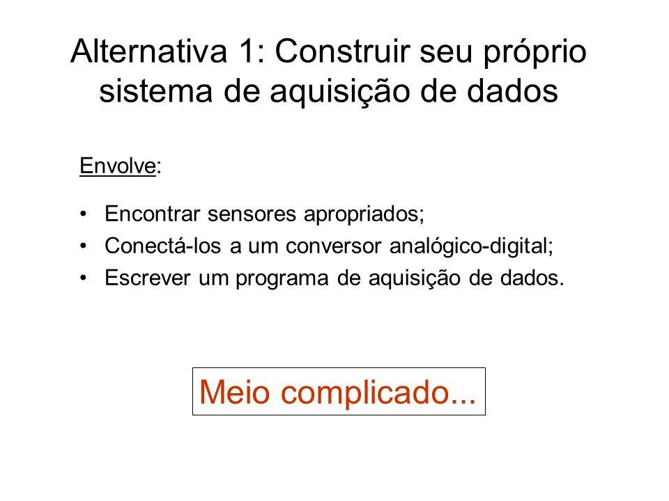 Alternativa 1: Construir seu próprio sistema de aquisição de dados Envolve: Encontrar sensores apropriados; Conectá-los a um conversor analógico-digit