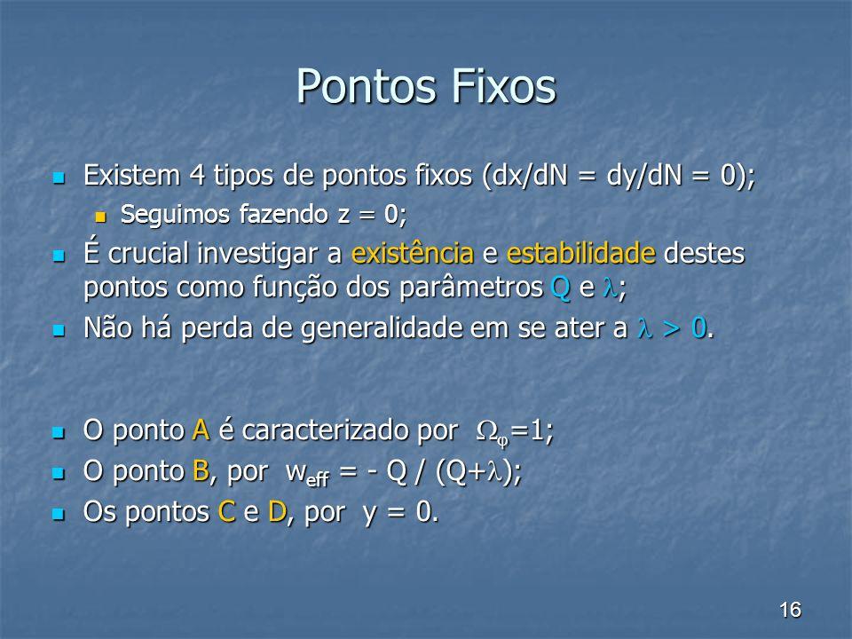 16 Pontos Fixos Existem 4 tipos de pontos fixos (dx/dN = dy/dN = 0); Existem 4 tipos de pontos fixos (dx/dN = dy/dN = 0); Seguimos fazendo z = 0; Seguimos fazendo z = 0; É crucial investigar a existência e estabilidade destes pontos como função dos parâmetros Q e ; É crucial investigar a existência e estabilidade destes pontos como função dos parâmetros Q e ; Não há perda de generalidade em se ater a > 0.