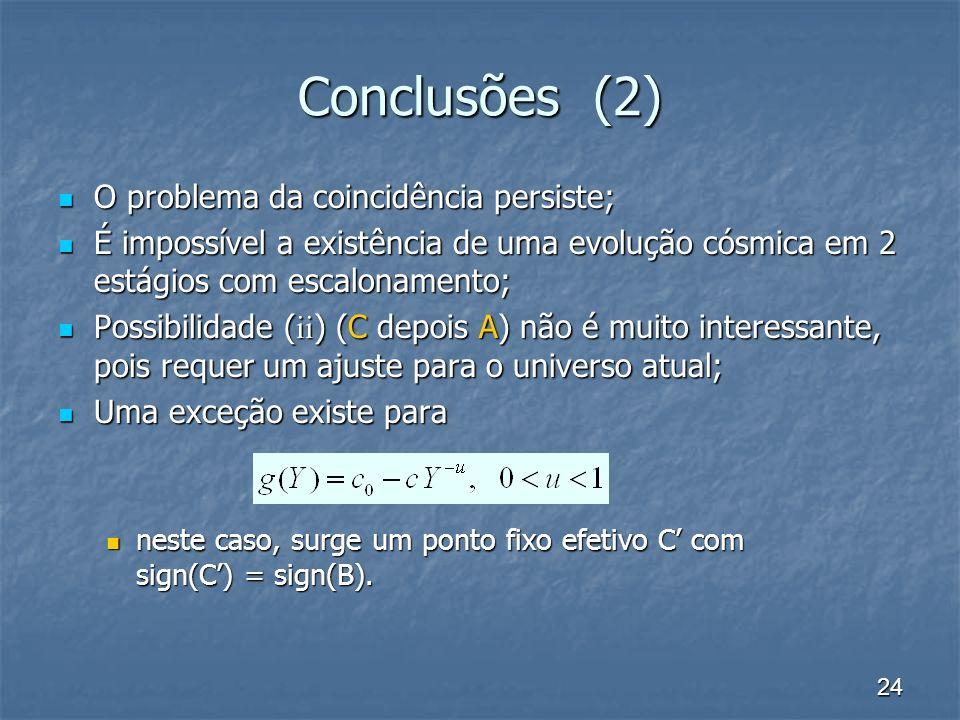 24 Conclusões (2) O problema da coincidência persiste; O problema da coincidência persiste; É impossível a existência de uma evolução cósmica em 2 estágios com escalonamento; É impossível a existência de uma evolução cósmica em 2 estágios com escalonamento; Possibilidade ( ii ) (C depois A) não é muito interessante, pois requer um ajuste para o universo atual; Possibilidade ( ii ) (C depois A) não é muito interessante, pois requer um ajuste para o universo atual; Uma exceção existe para Uma exceção existe para neste caso, surge um ponto fixo efetivo C com sign(C) = sign(B).