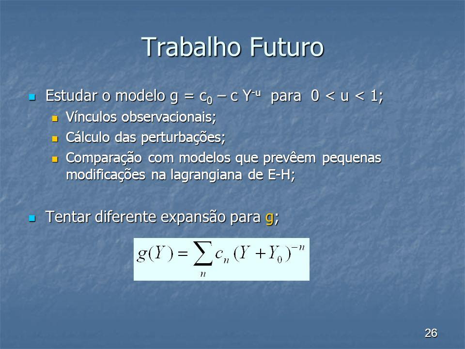 26 Trabalho Futuro Estudar o modelo g = c0 – c Y-u para 0 < u < 1; Vínculos observacionais; Cálculo das perturbações; Comparação com modelos que prevêem pequenas modificações na lagrangiana de E-H; Tentar diferente expansão para g;