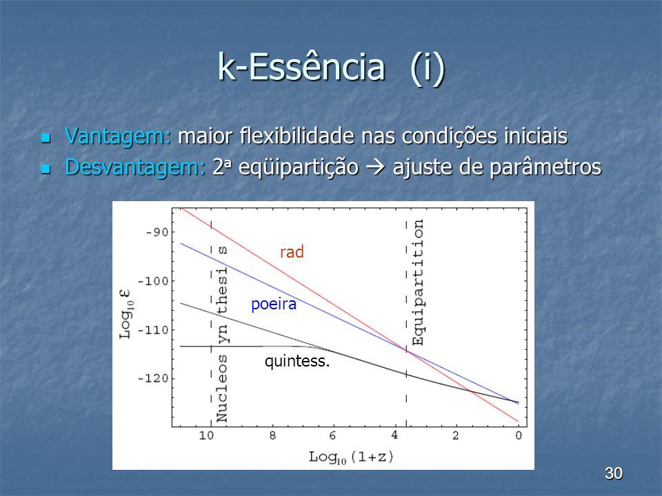 30 k-Essência (i) Vantagem: maior flexibilidade nas condições iniciais Vantagem: maior flexibilidade nas condições iniciais Desvantagem: 2 a eqüipartição ajuste de parâmetros Desvantagem: 2 a eqüipartição ajuste de parâmetros rad quintess.