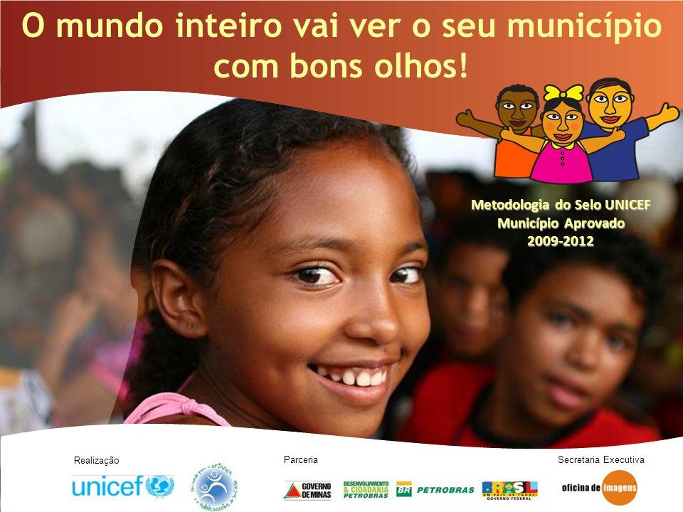 O mundo inteiro vai ver o seu município com bons olhos! Metodologia do Selo UNICEF Município Aprovado 2009-2012 Realização Parceria Secretaria Executi