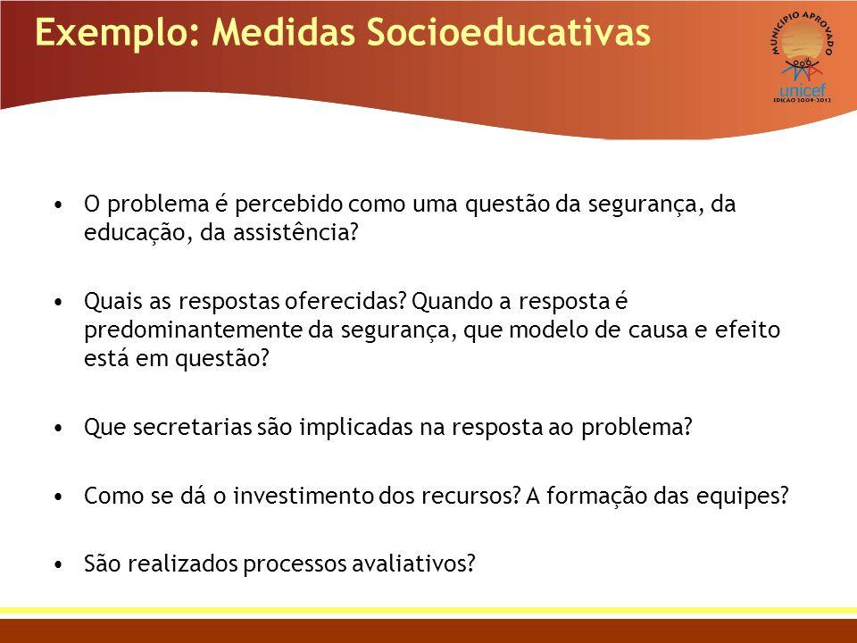 Exemplo: Medidas Socioeducativas O problema é percebido como uma questão da segurança, da educação, da assistência? Quais as respostas oferecidas? Qua