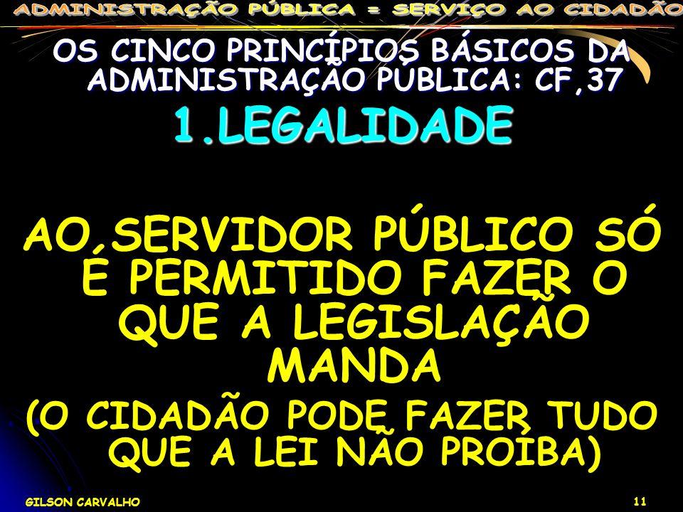 GILSON CARVALHO 11 OS CINCO PRINCÍPIOS BÁSICOS DA ADMINISTRAÇÃO PÚBLICA: CF,37 1.LEGALIDADE AO SERVIDOR PÚBLICO SÓ É PERMITIDO FAZER O QUE A LEGISLAÇÃ