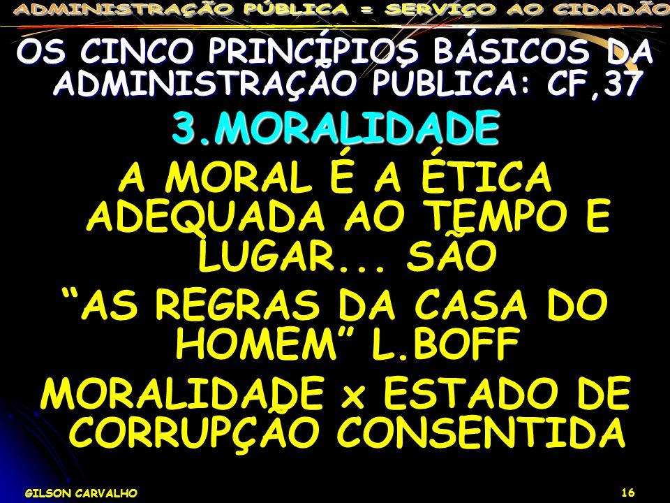 GILSON CARVALHO 16 OS CINCO PRINCÍPIOS BÁSICOS DA ADMINISTRAÇÃO PÚBLICA: CF,37 3.MORALIDADE A MORAL É A ÉTICA ADEQUADA AO TEMPO E LUGAR... SÃO AS REGR