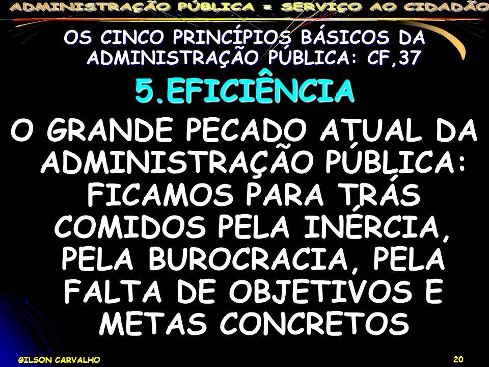 GILSON CARVALHO 20 OS CINCO PRINCÍPIOS BÁSICOS DA ADMINISTRAÇÃO PÚBLICA: CF,37 5.EFICIÊNCIA O GRANDE PECADO ATUAL DA ADMINISTRAÇÃO PÚBLICA: FICAMOS PA